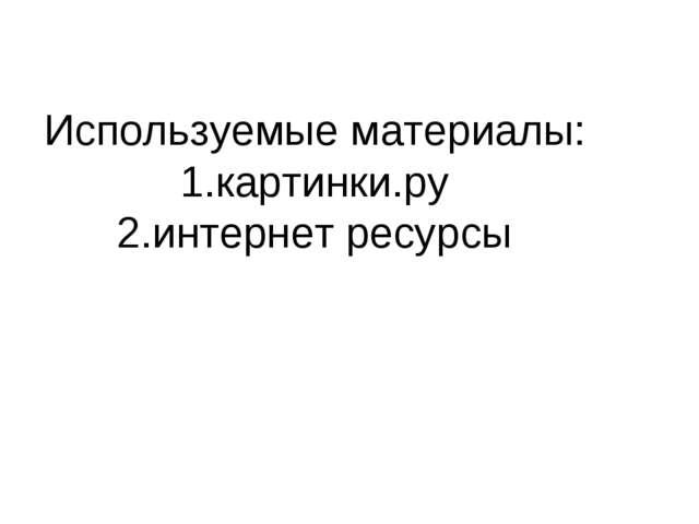 Используемые материалы: 1.картинки.ру 2.интернет ресурсы