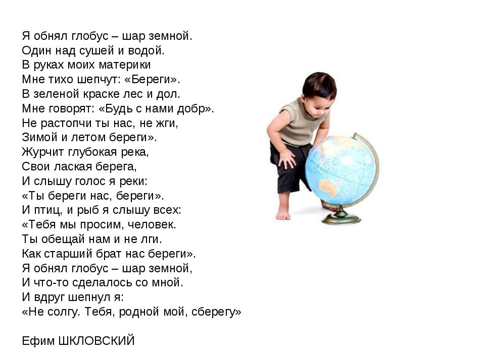 Я обнял глобус – шар земной. Один над сушей и водой. В руках моих материки Мн...