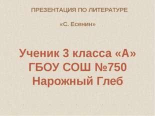 ПРЕЗЕНТАЦИЯ ПО ЛИТЕРАТУРЕ «С. Есенин» Ученик 3 класса «А» ГБОУ СОШ №750 Нарож