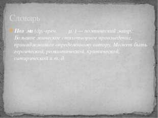 Поэ́ма(др.-греч.ποίημα)— поэтический жанр. Большое эпическое стихотворное