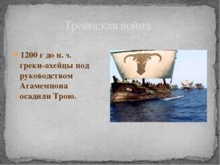 1200 г до н. э. греки-ахейцы под руководством Агамемнона осадили Трою. Троянс
