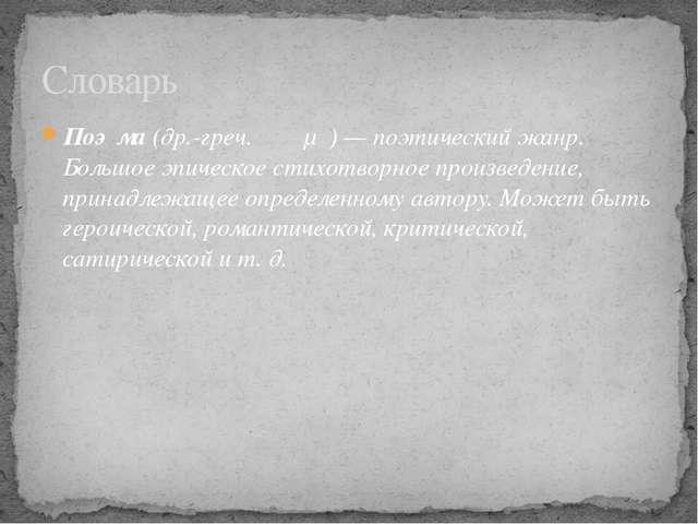 Поэ́ма(др.-греч.ποίημα)— поэтический жанр. Большое эпическое стихотворное...