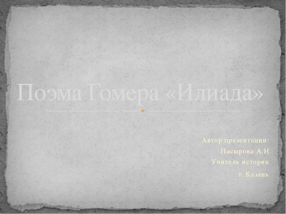 Автор презентации: Насырова А.И. Учитель истории г. Казань Поэма Гомера «Илиа...