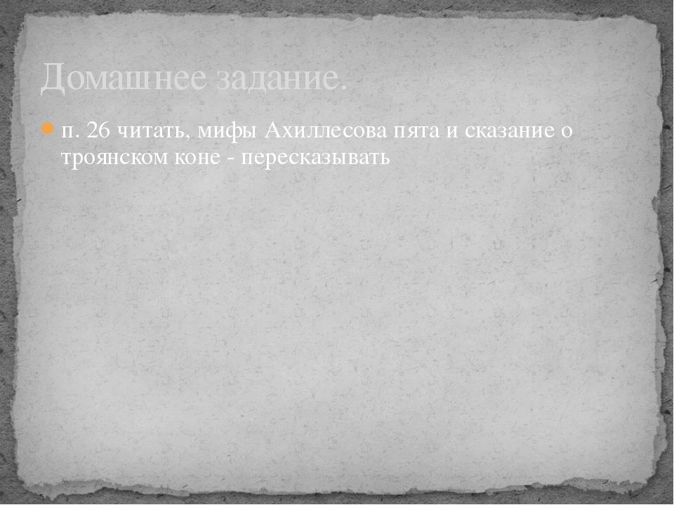 п. 26 читать, мифы Ахиллесова пята и сказание о троянском коне - пересказыват...