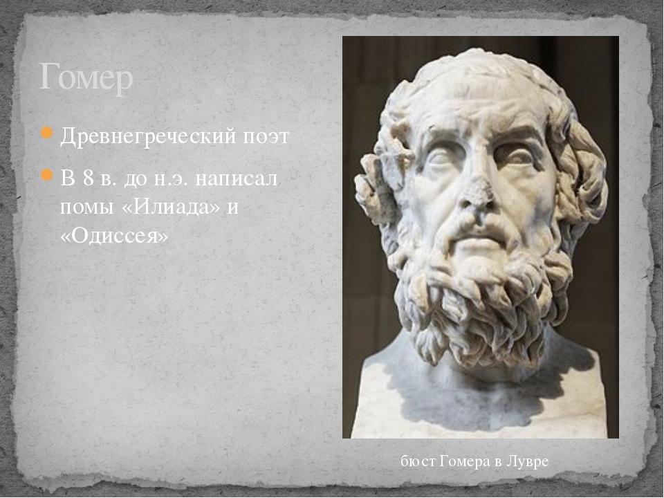 Древнегреческий поэт В 8 в. до н.э. написал помы «Илиада» и «Одиссея» Гомер б...