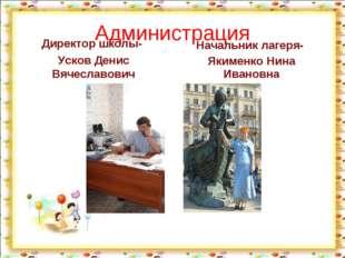 Администрация Директор школы- Усков Денис Вячеславович Начальник лагеря- Яким