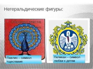 Негеральдические фигуры: Павлин – символ тщеславия Пеликан – символ любви к д