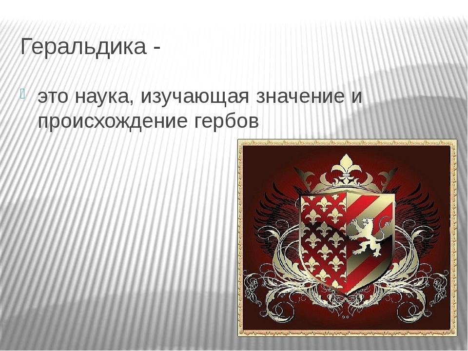 Геральдика - это наука, изучающая значение и происхождение гербов