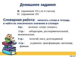 Домашнее задание В: упражнение 101 ( по 4 глагола) С: упражнение 102 Словарна