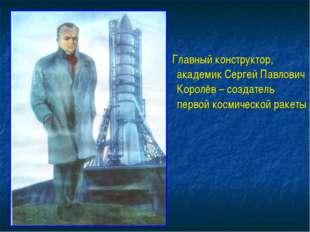 Главный конструктор, академик Сергей Павлович Королёв – создатель первой кос