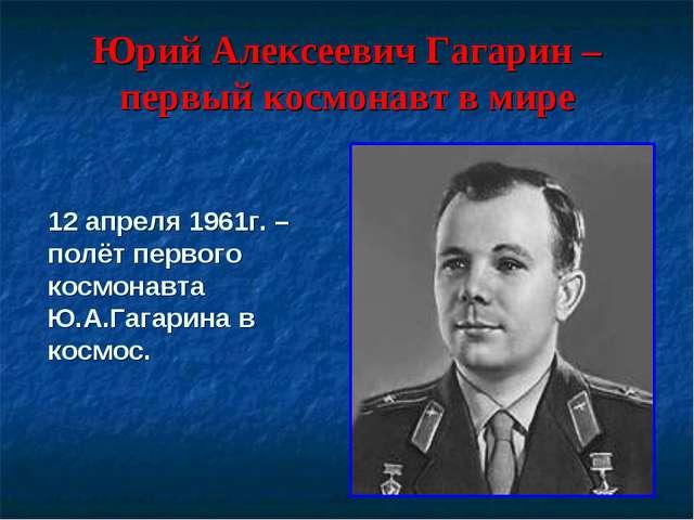 Юрий Алексеевич Гагарин – первый космонавт в мире 12 апреля 1961г. – полёт пе...