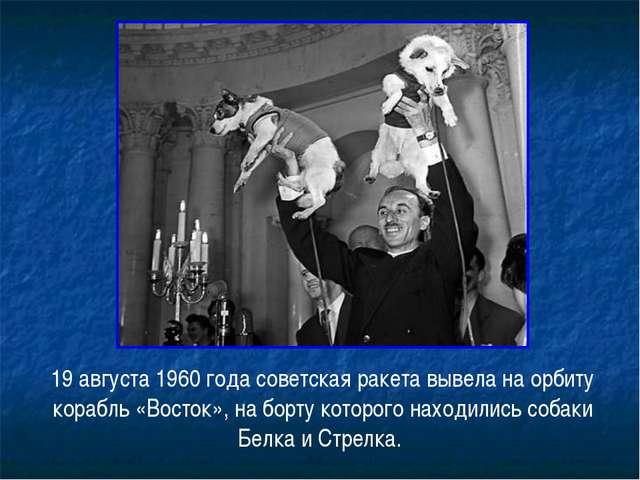 19 августа 1960 года советская ракета вывела на орбиту корабль «Восток», на б...