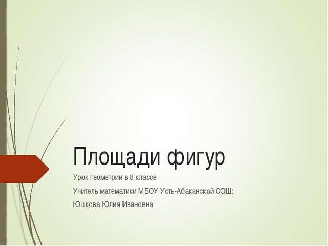 Площади фигур Урок геометрии в 8 классе Учитель математики МБОУ Усть-Абаканск...
