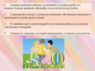 4. Развивая внимание ребенка, не назидайте и не фиксируйте его неудачи. Больш