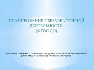 ПЛАНИРОВАНИЕ ОБРАЗОВАТЕЛЬНОЙ ДЕЯТЕЛЬНОСТИ (ФГОС ДО) Подготовила: Романова С.А