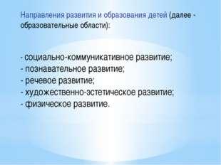 Направления развития и образования детей (далее - образовательные области): -