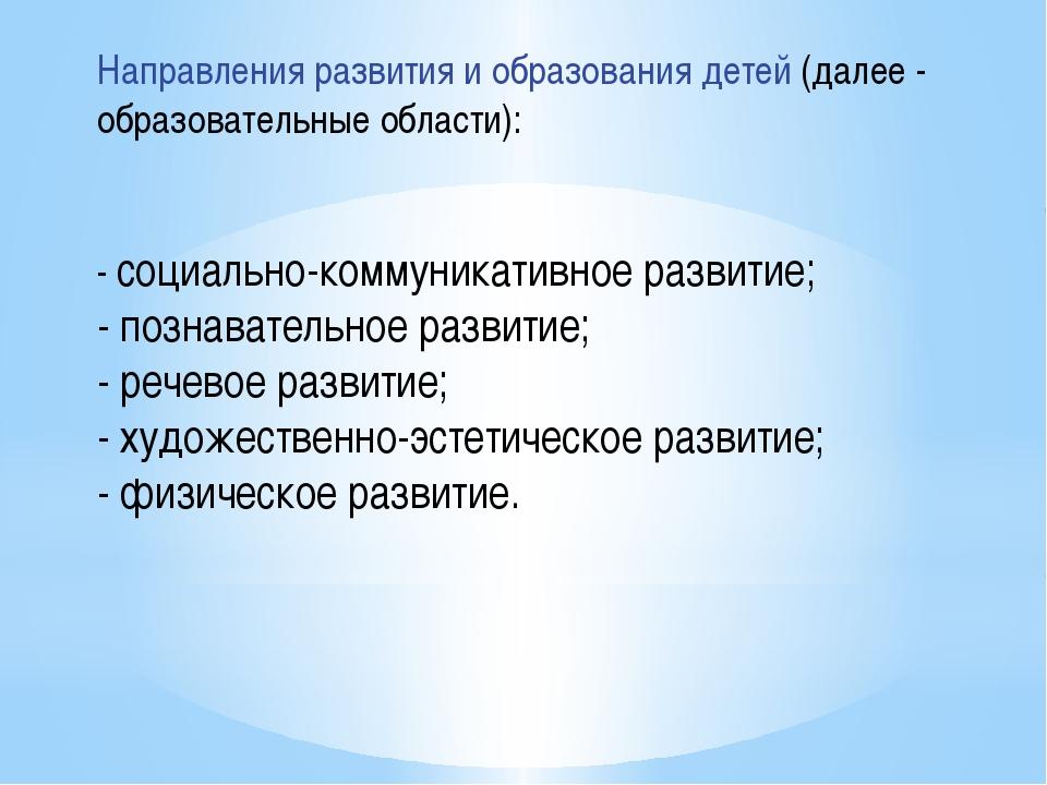 Направления развития и образования детей (далее - образовательные области): -...
