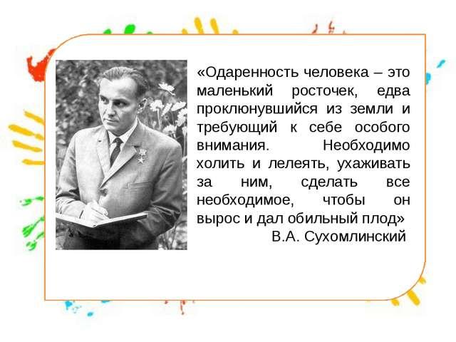 «Одаренность человека – это маленький росточек, едва проклюнувшийся из земли...