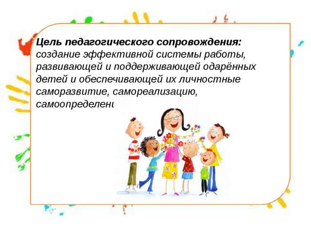 Цель педагогического сопровождения: создание эффективной системы работы, раз...