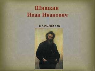 ЦАРЬ ЛЕСОВ Шишкин Иван Иванович 