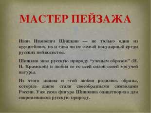 Иван Иванович Шишкин — не только один из крупнейших, но и едва ли не самый по
