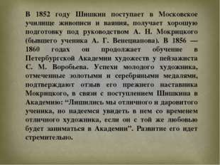 В 1852 году Шишкин поступает в Московское училище живописи и ваяния, получает