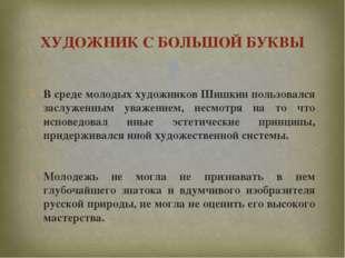В среде молодых художников Шишкин пользовался заслуженным уважением, несмотря