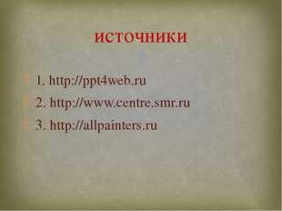 1. http://ppt4web.ru 2. http://www.centre.smr.ru 3. http://allpainters.ru ист