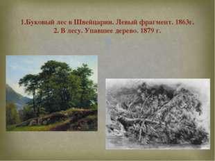 1.Буковый лес в Швейцарии. Левый фрагмент. 1863г. 2. В лесу. Упавшее дерево.