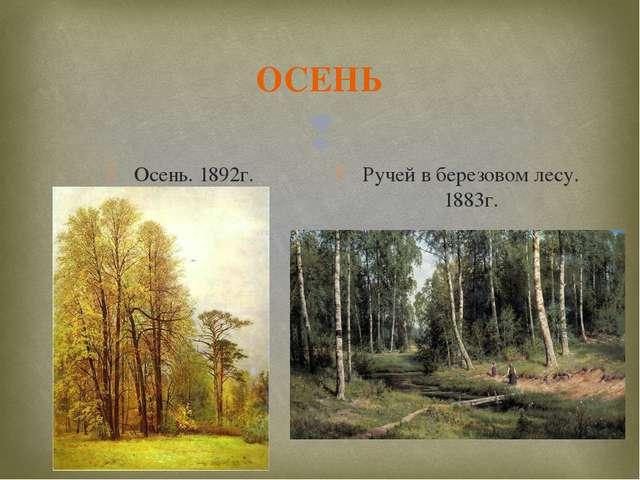 ОСЕНЬ Осень. 1892г. Ручей в березовом лесу. 1883г. 