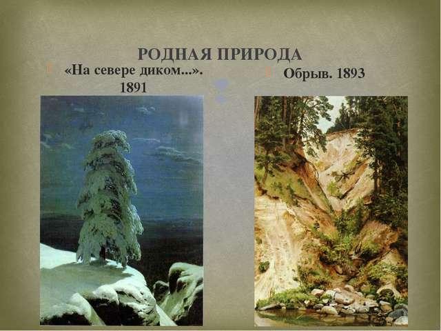РОДНАЯ ПРИРОДА «На севере диком...». 1891 Обрыв. 1893 