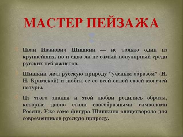Иван Иванович Шишкин — не только один из крупнейших, но и едва ли не самый по...