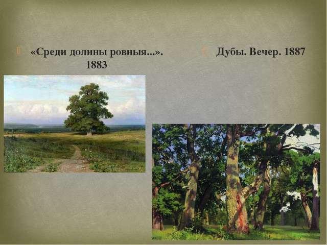 «Среди долины ровныя...». 1883 Дубы. Вечер. 1887