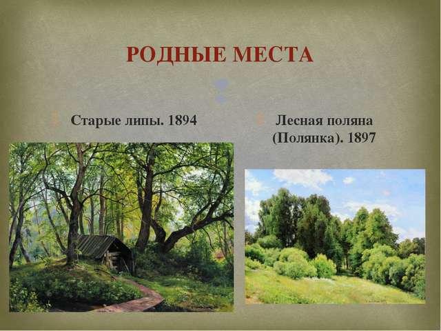 РОДНЫЕ МЕСТА Старые липы. 1894 Лесная поляна (Полянка). 1897 