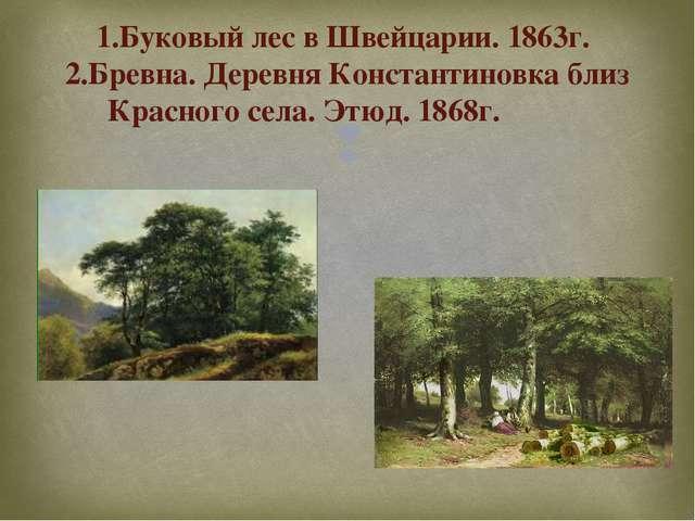 1.Буковый лес в Швейцарии. 1863г. 2.Бревна. Деревня Константиновка близ Красн...