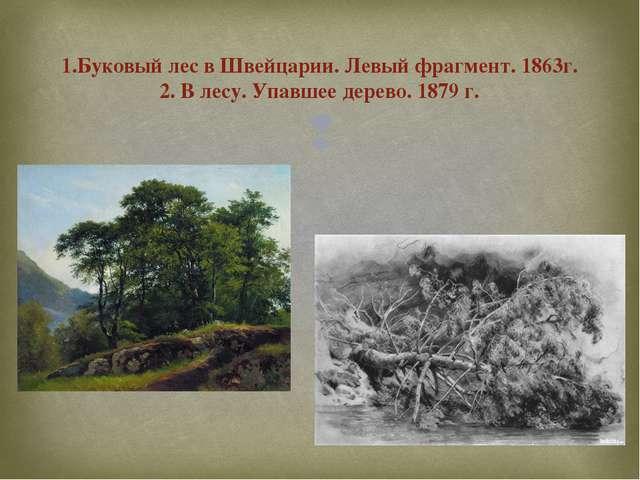 1.Буковый лес в Швейцарии. Левый фрагмент. 1863г. 2. В лесу. Упавшее дерево....