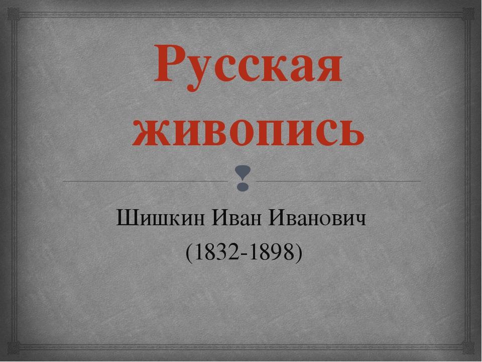 Русская живопись Шишкин Иван Иванович (1832-1898) 