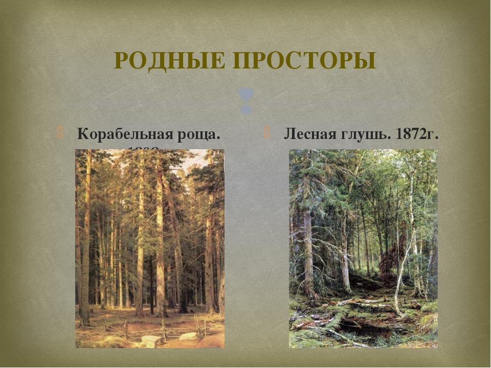 РОДНЫЕ ПРОСТОРЫ Корабельная роща. 1898г. Лесная глушь. 1872г. 