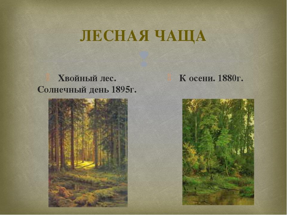 ЛЕСНАЯ ЧАЩА Хвойный лес. Солнечный день 1895г. К осени. 1880г. 