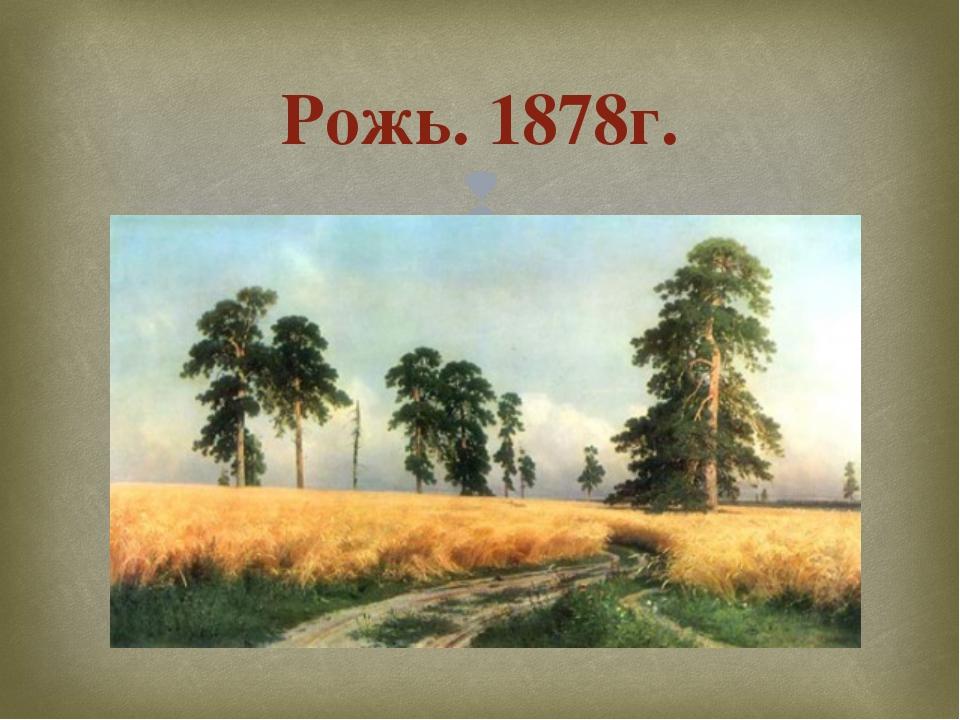 Рожь. 1878г. 