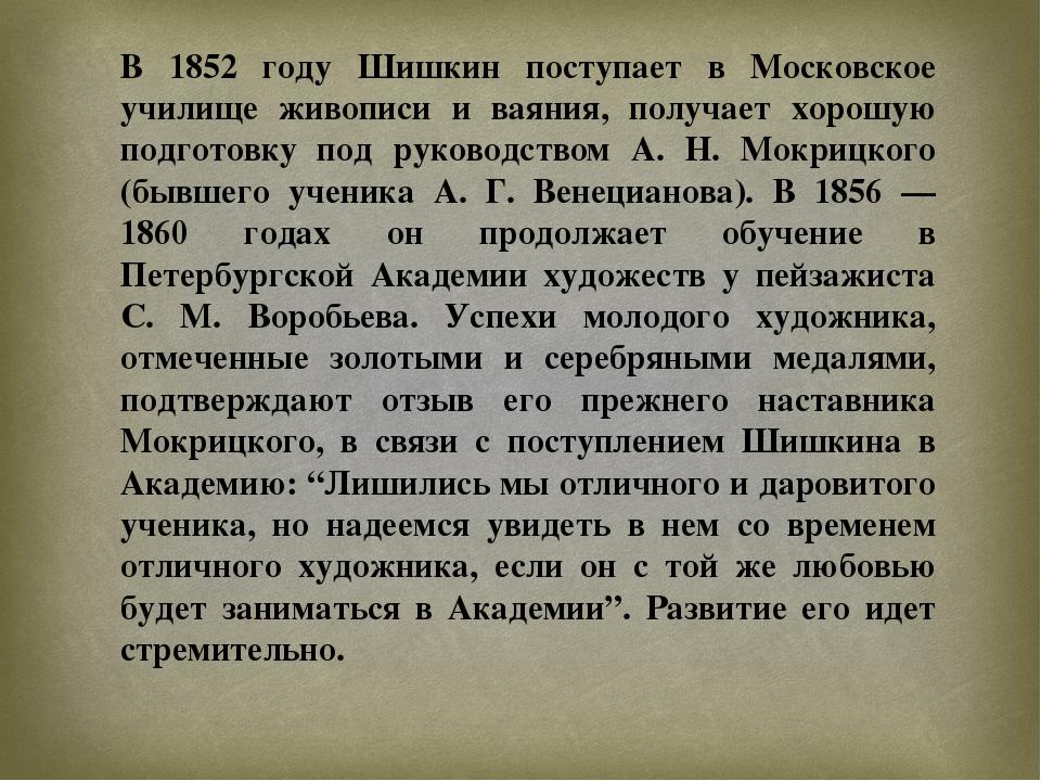 В 1852 году Шишкин поступает в Московское училище живописи и ваяния, получает...