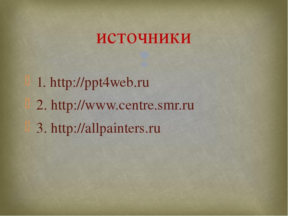 1. http://ppt4web.ru 2. http://www.centre.smr.ru 3. http://allpainters.ru ист...