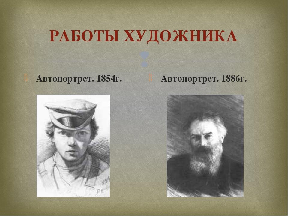 РАБОТЫ ХУДОЖНИКА Автопортрет. 1854г. Автопортрет. 1886г. 