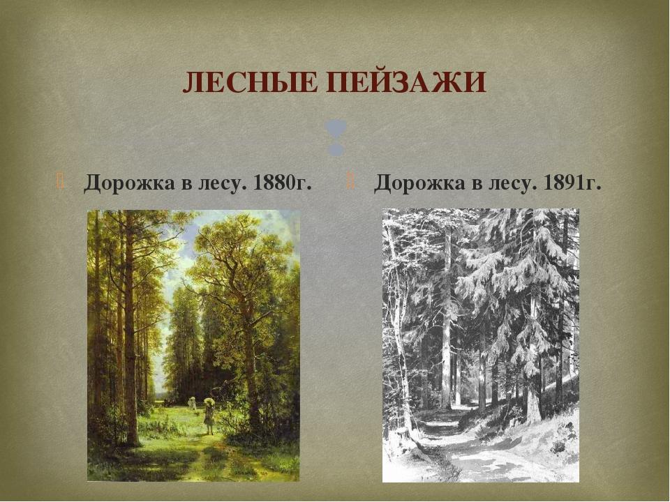 ЛЕСНЫЕ ПЕЙЗАЖИ Дорожка в лесу. 1880г. Дорожка в лесу. 1891г. 