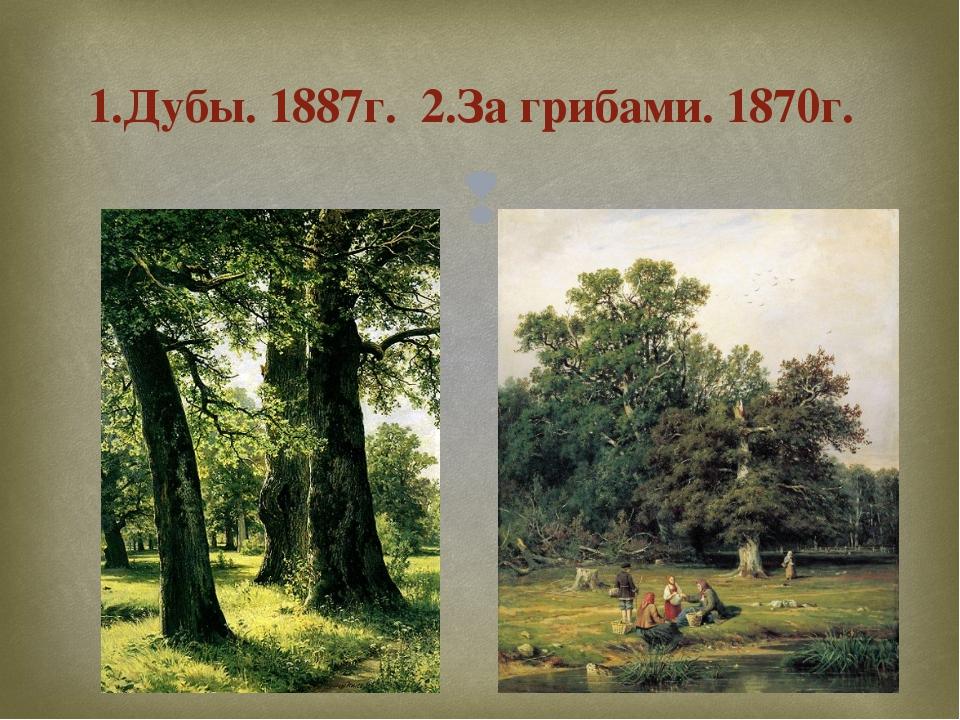 1.Дубы. 1887г. 2.За грибами. 1870г. 