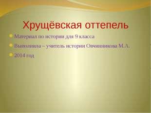 Хрущёвская оттепель Материал по истории для 9 класса Выполнила – учитель исто