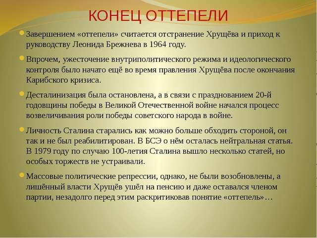 КОНЕЦ ОТТЕПЕЛИ Завершением «оттепели» считается отстранение Хрущёва и приход...