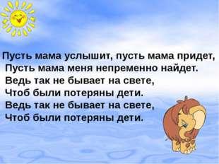 Пусть мама услышит, пусть мама придет, Пусть мама меня непременно найдет. Вед