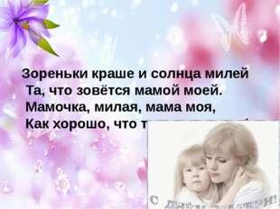 Зореньки краше и солнца милей Та, что зовётся мамой моей. Мамочка, милая, мам