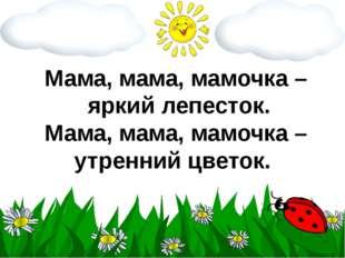 Мама, мама, мамочка – яркий лепесток. Мама, мама, мамочка – утренний цветок.